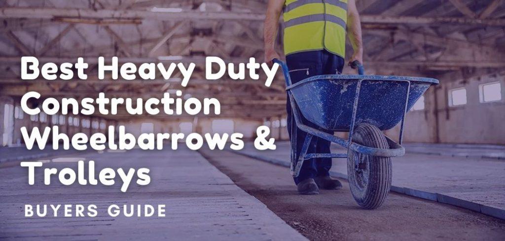 Best Heavy Duty Construction Wheelbarrows & Trolleys