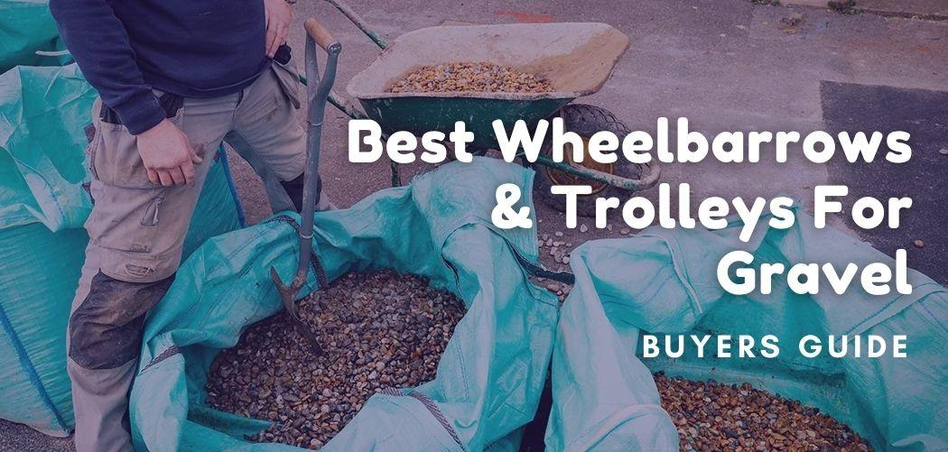 Best Wheelbarrows & Trolleys For Gravel