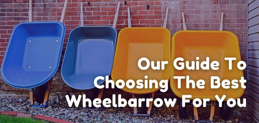 Our Guide To Choosing The Best Wheelbarrow For You