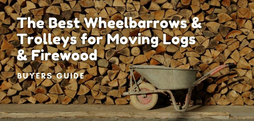The Best Wheelbarrows & Trolleys for Moving Logs & Firewood —A Buyer's Guide