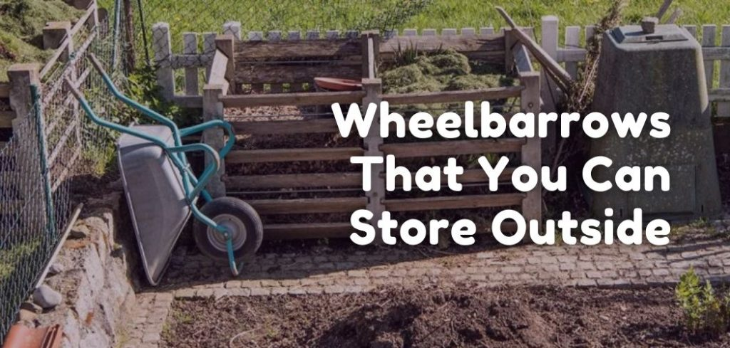 Wheelbarrows That You Can Store Outside