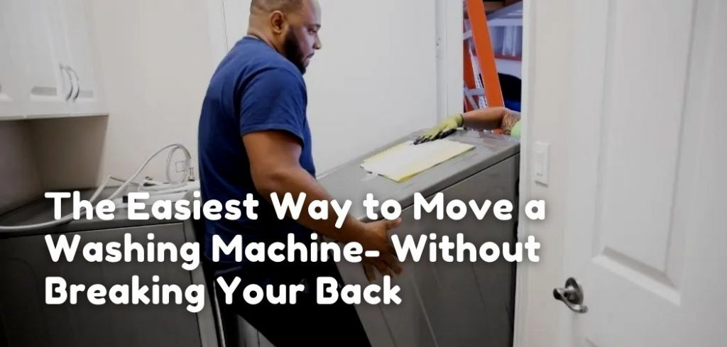 the easist way to move a washin gmachine without breakin gyour back
